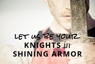 Let us be your knights in shining armor