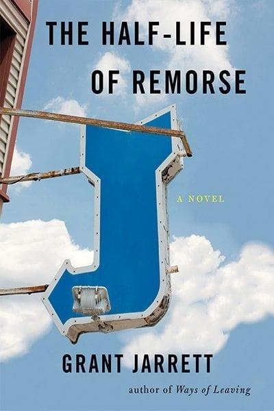 The Half-Life of Remorse by Grant Jarrett